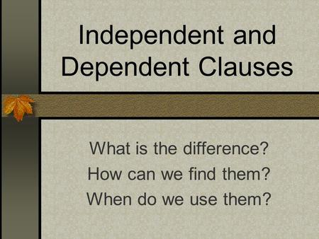 Independent and Dependent Clauses What is the difference? How can we find them? When do we use them?
