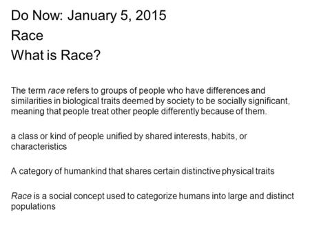 Do Now: January 5, 2015 Race What is Race? The term race refers to groups of people who have differences and similarities in biological traits deemed by.