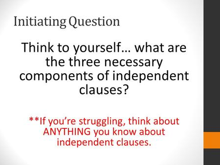 Initiating Question Think to yourself… what are the three necessary components of independent clauses? **If you're struggling, think about ANYTHING you.