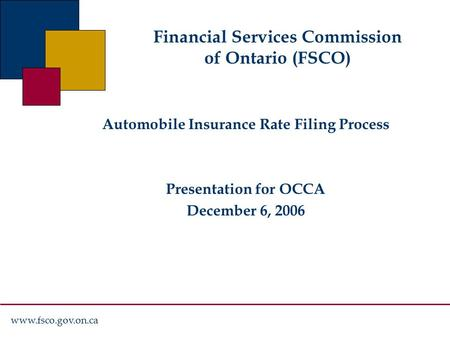 Www.fsco.gov.on.ca Financial Services Commission of Ontario (FSCO) Automobile Insurance Rate Filing Process Presentation for OCCA December 6, 2006.