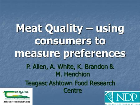 Meat Quality – using consumers to measure preferences P. Allen, A. White, K. Brandon & M. Henchion Teagasc Ashtown Food Research Centre.