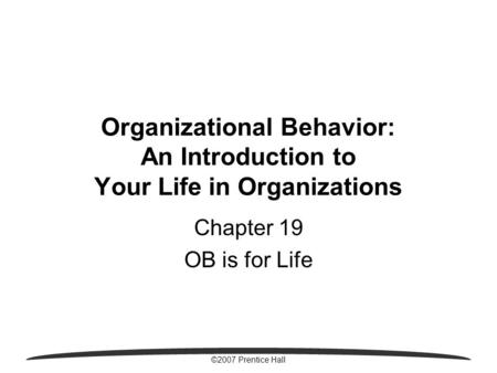 ©2007 Prentice Hall Organizational Behavior: An Introduction to Your Life in Organizations Chapter 19 OB is for Life.