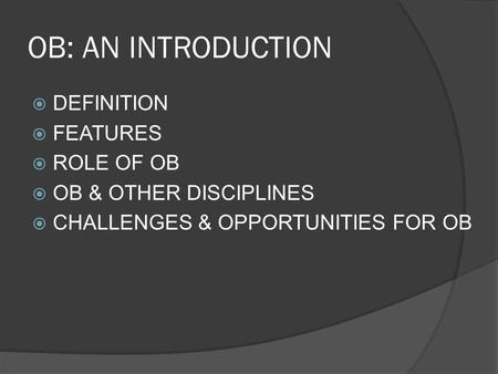 OB: AN INTRODUCTION  DEFINITION  FEATURES  ROLE OF OB  OB & OTHER DISCIPLINES  CHALLENGES & OPPORTUNITIES FOR OB.