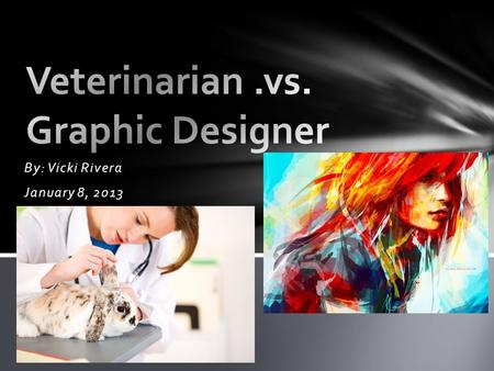 By: Vicki Rivera January 8, 2013. VeterinarianGraphic Designer I am able to run my own studio. It is very easy to start and to learn if you have a good.