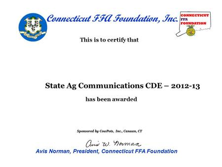 Is This is to certify that been has been awarded State Ag Communications CDE – 2012-13 Sponsored by CowPots, Inc., Canaan, CT Connecticut FFA Foundation,