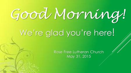 Rose Free Lutheran Church May 31, 2015 Good Morning! We're glad you're here !