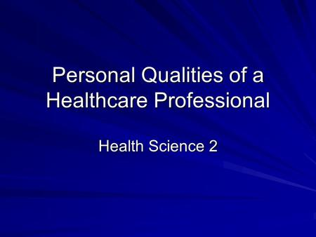 Personal Qualities of a Healthcare Professional Health Science 2.