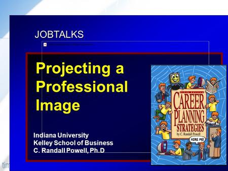 JOBTALKS Projecting a Professional Image Indiana University Kelley School of Business C. Randall Powell, Ph.D Contents used in this presentation are adapted.