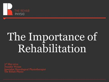 The Importance of Rehabilitation 3 rd May 2014 Jennifer Wynne Specialist Neurological Physiotherapist The Rehab Physio.
