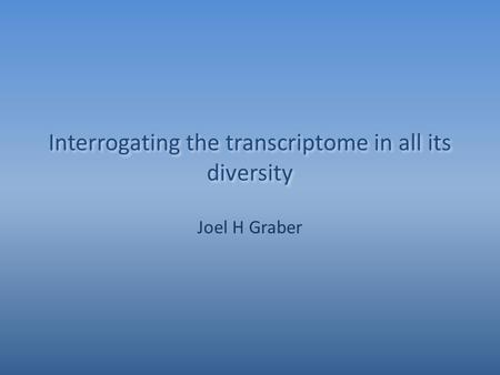 Interrogating the transcriptome in all its diversity Joel H Graber.