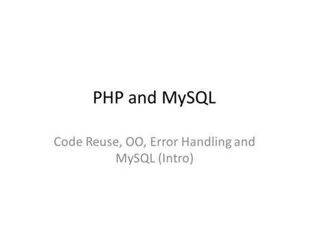 PHP and MySQL Code Reuse, OO, Error Handling and MySQL (Intro)