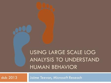 USING LARGE SCALE LOG ANALYSIS TO UNDERSTAND HUMAN BEHAVIOR Jaime Teevan, Microsoft Reseachdub 2013.