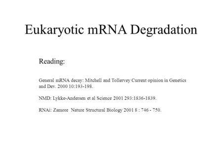 Eukaryotic mRNA Degradation Reading: General mRNA decay: Mitchell and Tollervey Current opinion in Genetics and Dev. 2000 10:193-198. NMD: Lykke-Andersen.