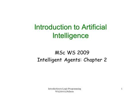 Introduction to Logic Programming WS2004/A.Polleres 1 Introduction to Artificial Intelligence MSc WS 2009 Intelligent Agents: Chapter 2.