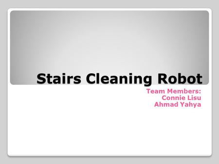 Stairs Cleaning Robot Team Members: Connie Lisu Ahmad Yahya.