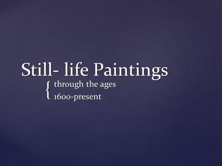 { Still- life Paintings through the ages 1600-present.