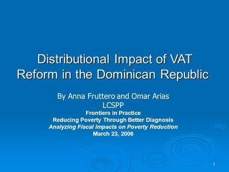 1 Distributional Impact of VAT Reform in the Dominican Republic By Anna Fruttero and Omar Arias LCSPP Frontiers in Practice Reducing Poverty Through Better.