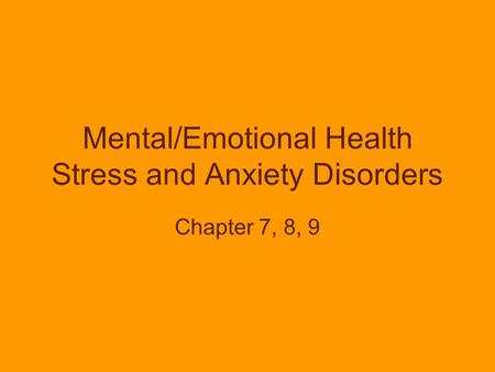 Mental/Emotional Health Stress and Anxiety Disorders Chapter 7, 8, 9.