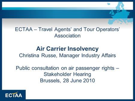 ECTAA – Travel Agents' and Tour Operators' Association Air Carrier Insolvency Christina Russe, Manager Industry Affairs Public consultation on air passenger.