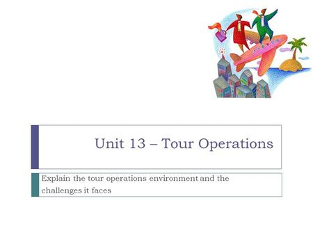 Unit 13 – Tour Operations Explain the tour operations environment and the challenges it faces.
