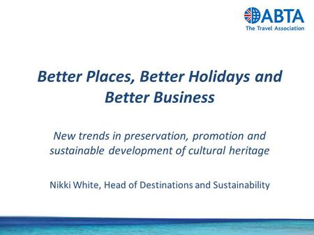 Better Places, Better Holidays and Better Business New trends in preservation, promotion and sustainable development of cultural heritage Nikki White,