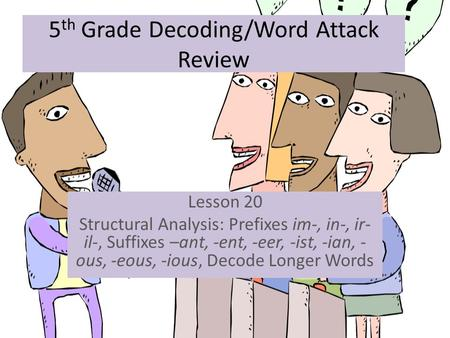 5 th Grade Decoding/Word Attack Review Lesson 20 Structural Analysis: Prefixes im-, in-, ir- il-, Suffixes –ant, -ent, -eer, -ist, -ian, - ous, -eous,