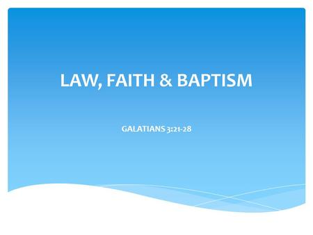 LAW, FAITH & BAPTISM GALATIANS 3:21-28. Law, OT law and really any law  doing good, doing right all becomes confusing for many. Add Baptism to the mix.