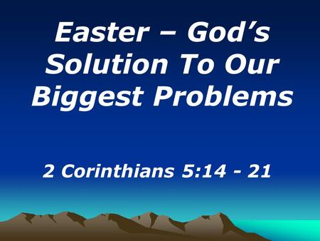 Easter – God's Solution To Our Biggest Problems 2 Corinthians 5:14 - 21.