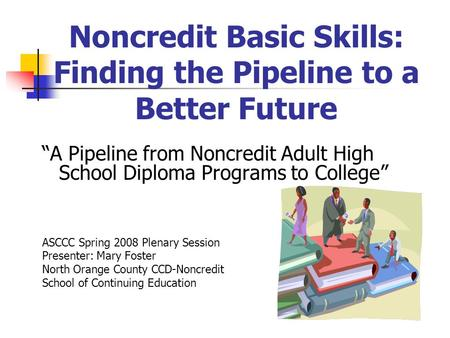 "Noncredit Basic Skills: Finding the Pipeline to a Better Future ""A Pipeline from Noncredit Adult High School Diploma Programs to College"" ASCCC Spring."