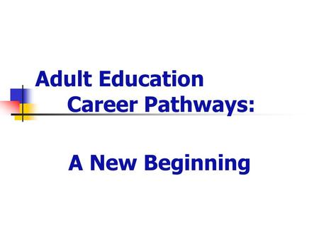 Adult Education Career Pathways: A New Beginning.
