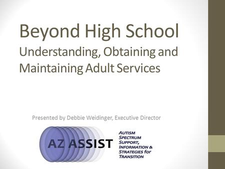 Beyond High School Understanding, Obtaining and Maintaining Adult Services Presented by Debbie Weidinger, Executive Director.