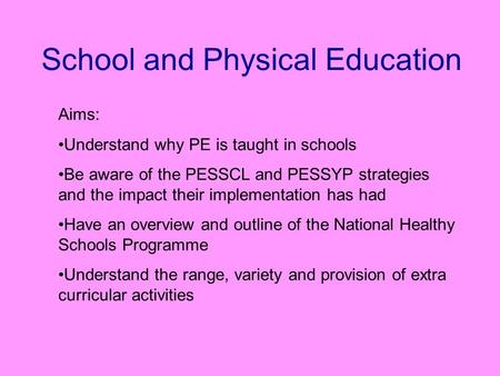 School and Physical Education Aims: Understand why PE is taught in schools Be aware of the PESSCL and PESSYP strategies and the impact their implementation.