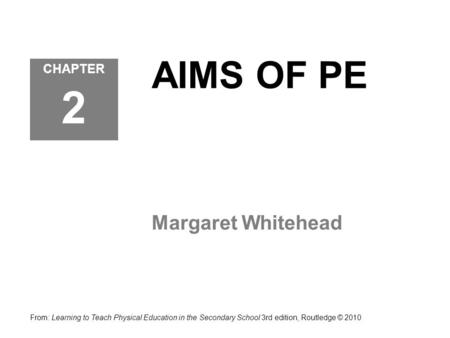 AIMS OF PE Margaret Whitehead CHAPTER 2 From: Learning to Teach Physical Education in the Secondary School 3rd edition, Routledge © 2010.