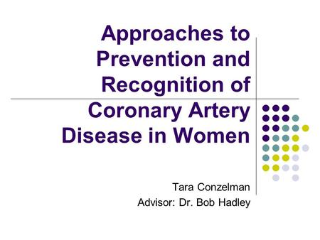 Approaches to Prevention and Recognition of Coronary Artery Disease in Women Tara Conzelman Advisor: Dr. Bob Hadley.