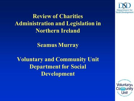 Review of Charities Administration and Legislation in Northern Ireland Seamus Murray Voluntary and Community Unit Department for Social Development.