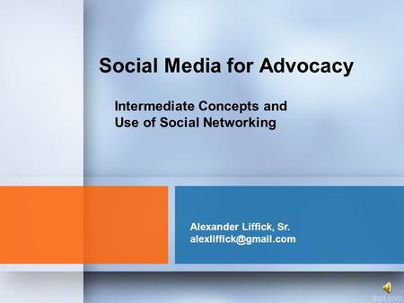 Social Media for Advocacy Alexander Liffick, Sr. Intermediate Concepts and Use of Social Networking.