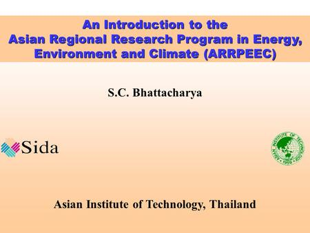 S.C. Bhattacharya Asian Institute of Technology, Thailand An Introduction to the Asian Regional Research Program in Energy, Environment and Climate (ARRPEEC)