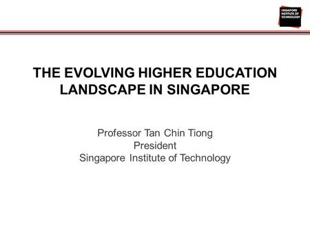 THE EVOLVING HIGHER EDUCATION LANDSCAPE IN SINGAPORE Professor Tan Chin Tiong President Singapore Institute of Technology.