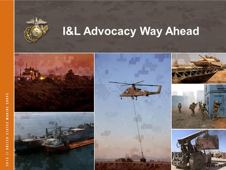 1 24 Apr 13 I&L Advocacy Way Ahead. 2 Purpose of Advocacy V-8 Engine that Drives Progress in Our Logistics Community.