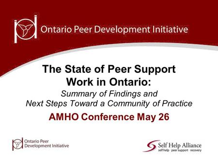 AMHO Conference May 26 The State of Peer Support Work in Ontario: Summary of Findings and Next Steps Toward a Community of Practice.