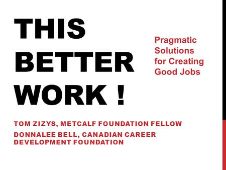 THIS BETTER WORK ! TOM ZIZYS, METCALF FOUNDATION FELLOW DONNALEE BELL, CANADIAN CAREER DEVELOPMENT FOUNDATION Pragmatic Solutions for Creating Good Jobs.