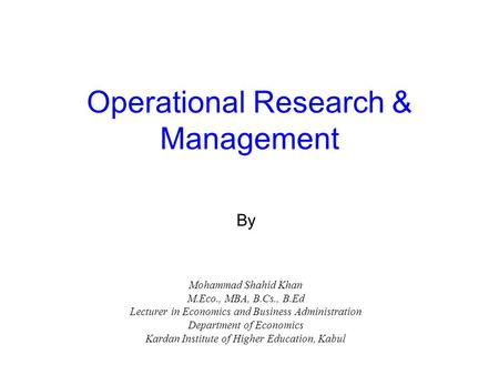Operational Research & Management By Mohammad Shahid Khan M.Eco., MBA, B.Cs., B.Ed Lecturer in Economics and Business Administration Department of Economics.