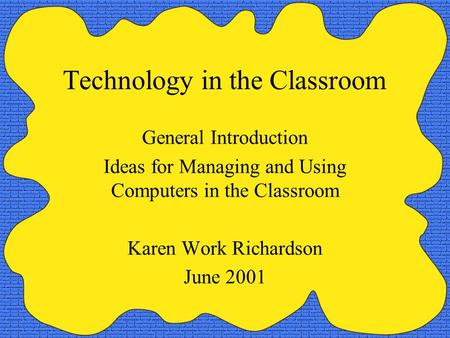 Technology in the Classroom General Introduction Ideas for Managing and Using Computers in the Classroom Karen Work Richardson June 2001.
