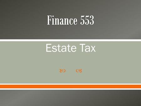  Estate Tax.  Why are estates taxed? o Provide taxes for social welfare o Reduce some of the ability to pass wealth from one generation to another 