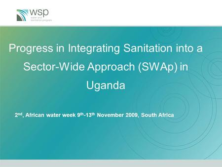 Progress in Integrating Sanitation into a Sector-Wide Approach (SWAp) in Uganda 2 nd, African water week 9 th -13 th November 2009, South Africa.