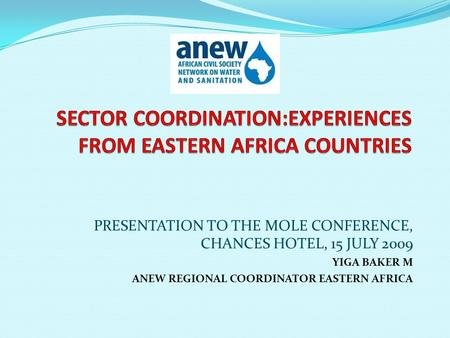 PRESENTATION TO THE MOLE CONFERENCE, CHANCES HOTEL, 15 JULY 2009 YIGA BAKER M ANEW REGIONAL COORDINATOR EASTERN AFRICA.
