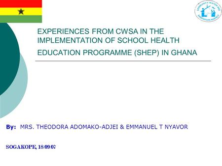 EXPERIENCES FROM CWSA IN THE IMPLEMENTATION OF SCHOOL HEALTH EDUCATION PROGRAMME (SHEP) IN GHANA By: MRS. THEODORA ADOMAKO-ADJEI & EMMANUEL T NYAVOR SOGAKOPE,