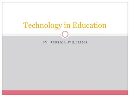 BY: JESSICA WILLIAMS Technology in Education. What is Technology? SMART Board Clickers Projector Computer Flash Drive I-Pad Zune Document Camera Flip.