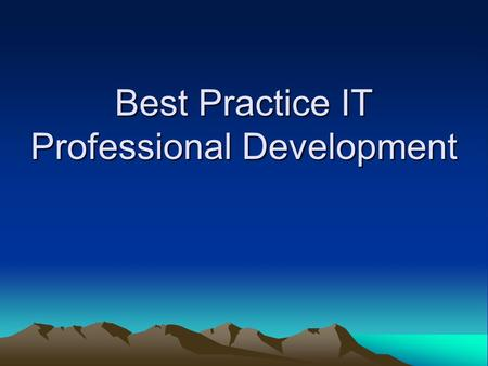 "Best Practice IT Professional Development. Why? Constant evolution in IT –""Commodity technical skills are going overseas"" (Computing – Jan 2007) New ""Skills."