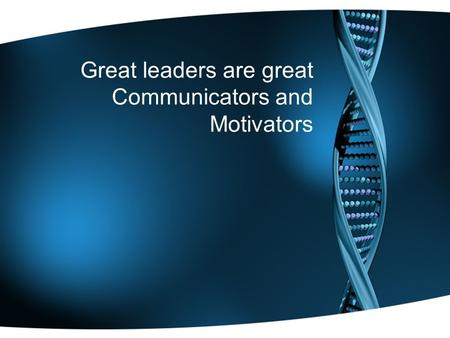 Great leaders are great Communicators and Motivators.